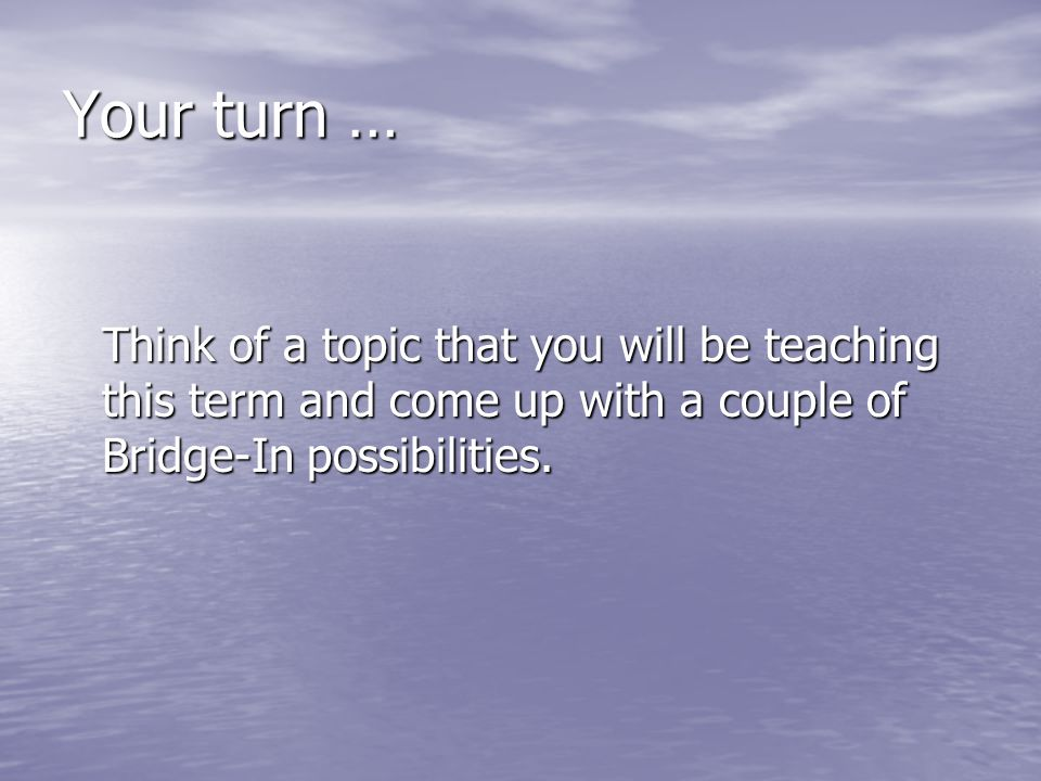 Your turn … Think of a topic that you will be teaching this term and come up with a couple of Bridge-In possibilities.