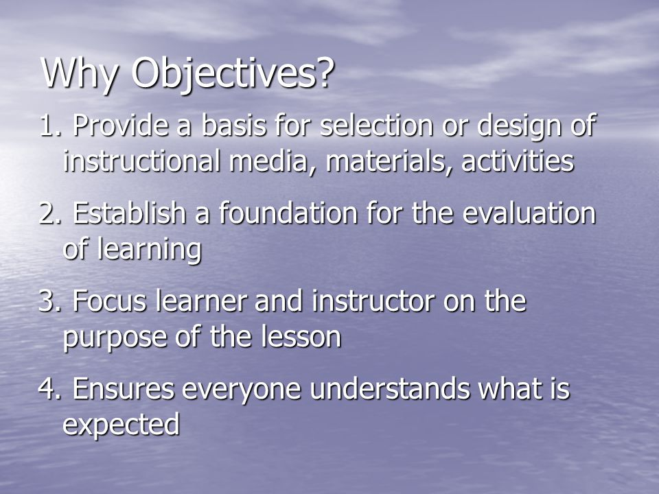 Why Objectives 1. Provide a basis for selection or design of instructional media, materials, activities.