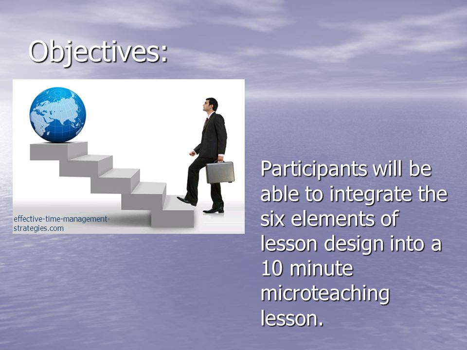 Objectives: Participants will be able to integrate the six elements of lesson design into a 10 minute microteaching lesson.