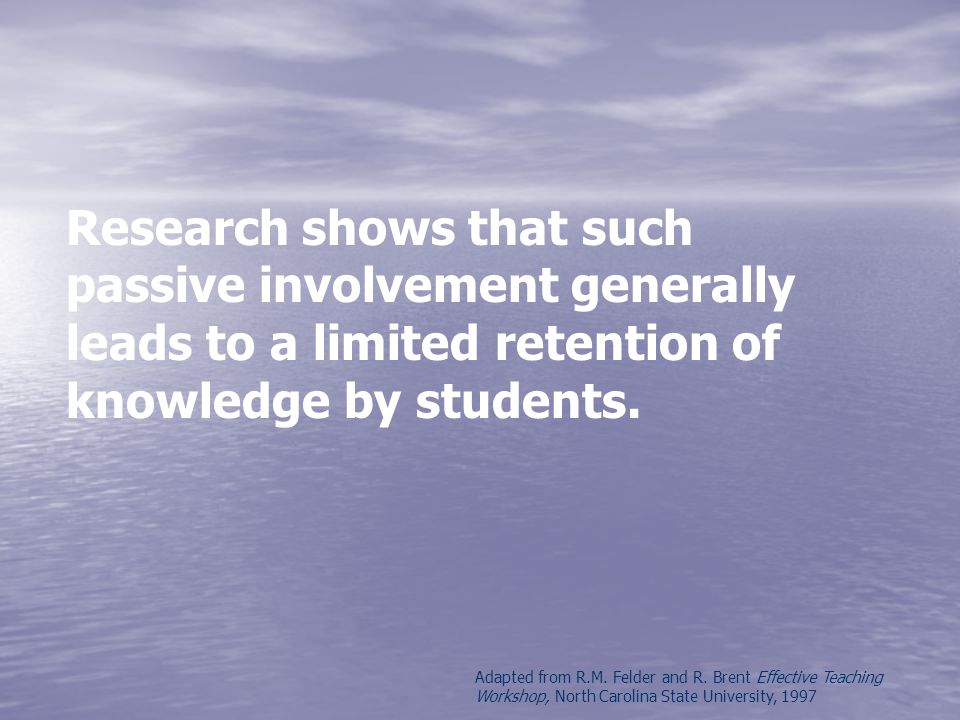 Research shows that such passive involvement generally leads to a limited retention of knowledge by students.