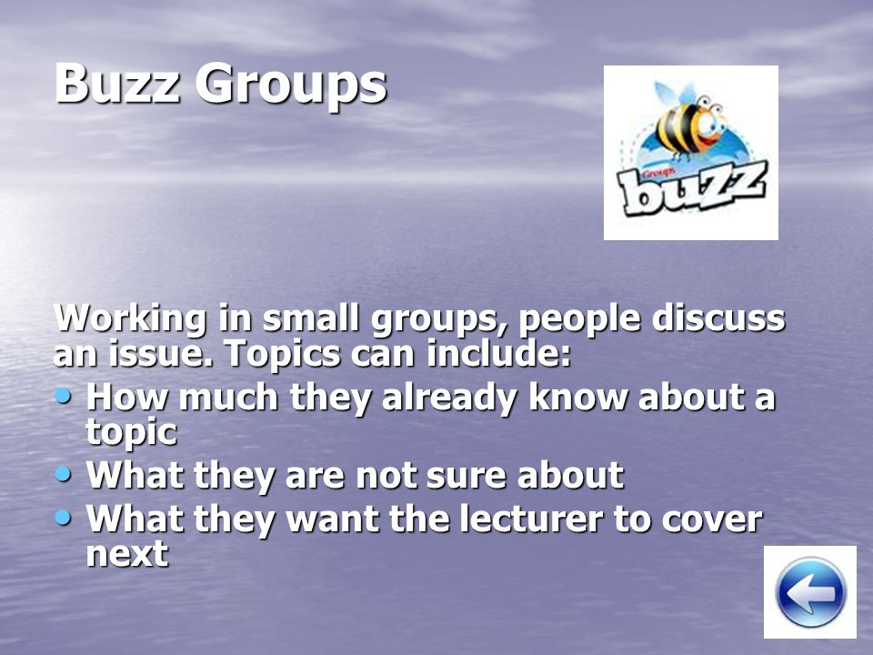 Buzz Groups Working in small groups, people discuss an issue. Topics can include: How much they already know about a topic.