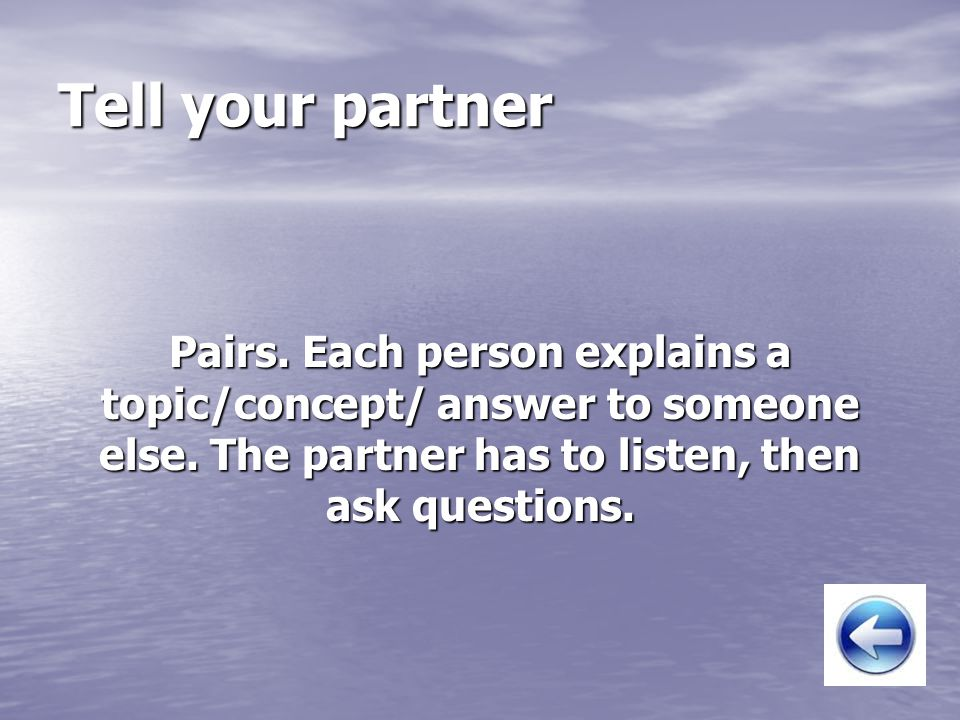 Tell your partner Pairs. Each person explains a topic/concept/ answer to someone else.
