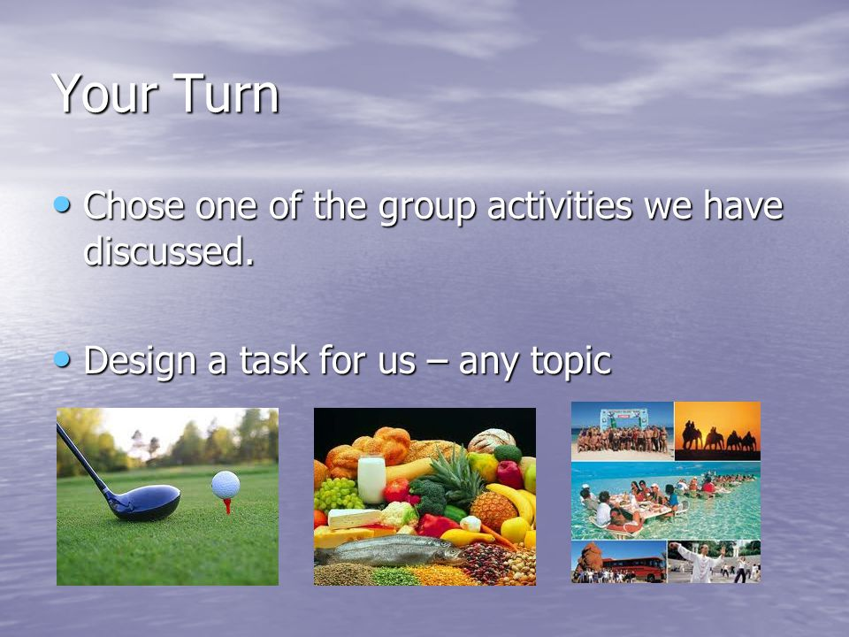 Your Turn Chose one of the group activities we have discussed.