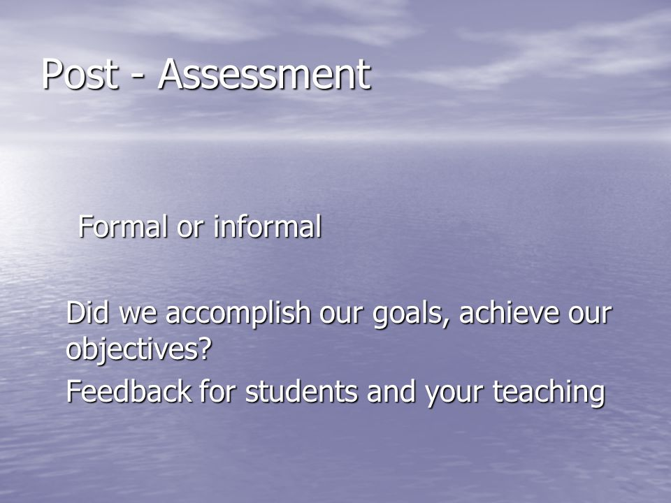 Post - Assessment Formal or informal Did we accomplish our goals, achieve our objectives.