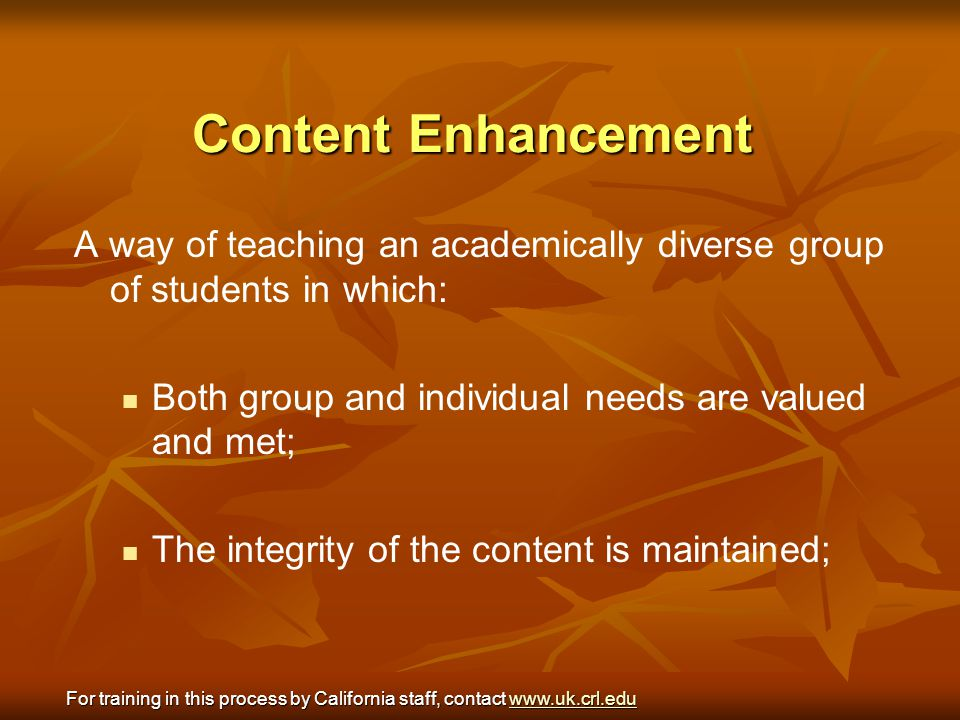 Content Enhancement A way of teaching an academically diverse group of students in which: Both group and individual needs are valued and met;