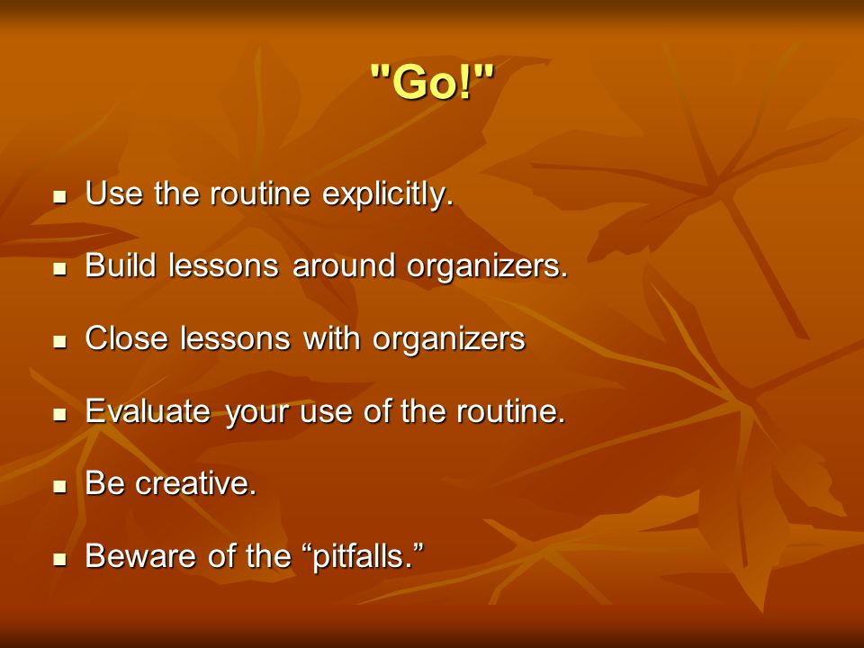 Go! Use the routine explicitly. Build lessons around organizers.