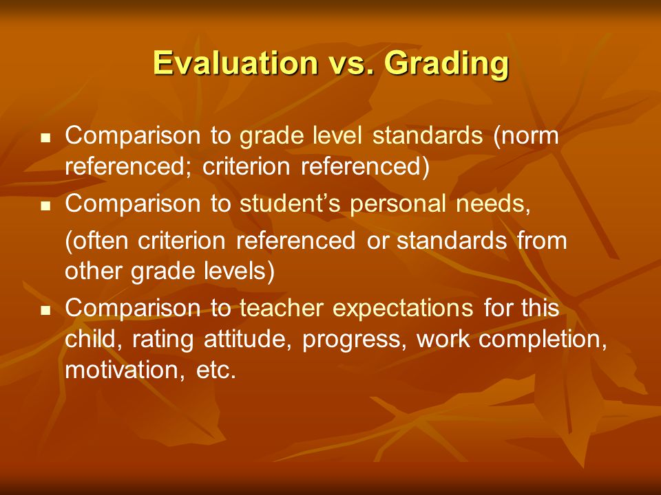 Evaluation vs. Grading Comparison to grade level standards (norm referenced; criterion referenced) Comparison to student's personal needs,