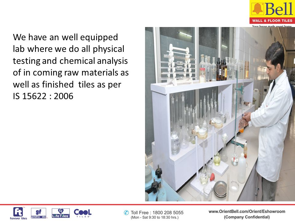 We have an well equipped lab where we do all physical testing and chemical analysis of in coming raw materials as well as finished tiles as per IS 15622 : 2006