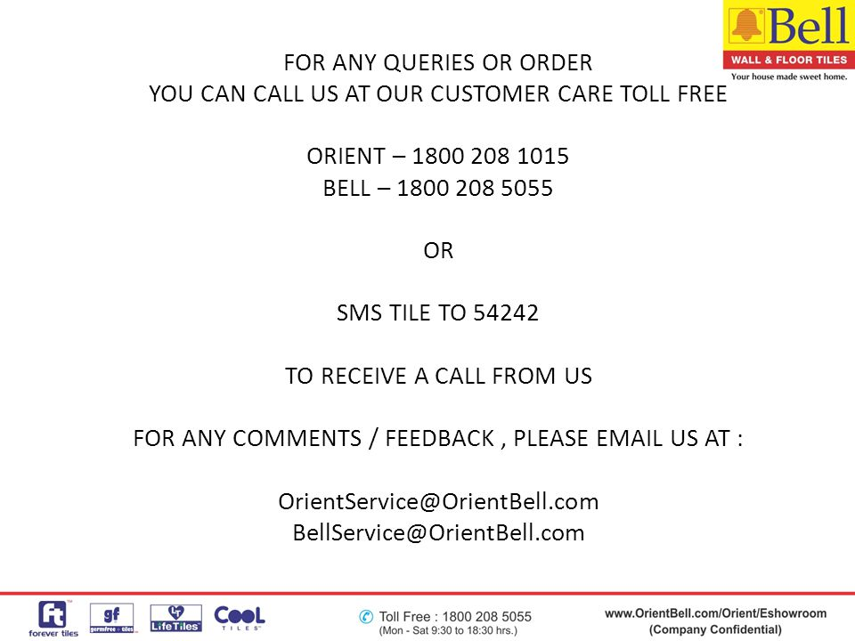 FOR ANY QUERIES OR ORDER YOU CAN CALL US AT OUR CUSTOMER CARE TOLL FREE ORIENT – 1800 208 1015 BELL – 1800 208 5055 OR SMS TILE TO 54242 TO RECEIVE A CALL FROM US FOR ANY COMMENTS / FEEDBACK , PLEASE EMAIL US AT : OrientService@OrientBell.com BellService@OrientBell.com