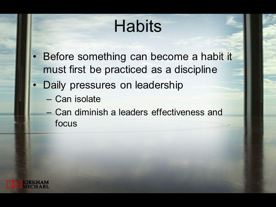 Habits Before something can become a habit it must first be practiced as a discipline. Daily pressures on leadership.