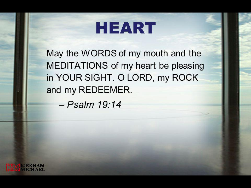 Heart May the WORDS of my mouth and the MEDITATIONS of my heart be pleasing in YOUR SIGHT. O LORD, my ROCK and my REDEEMER.