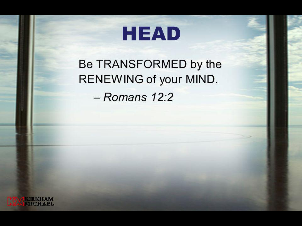HeaD Be TRANSFORMED by the RENEWING of your MIND. Romans 12:2