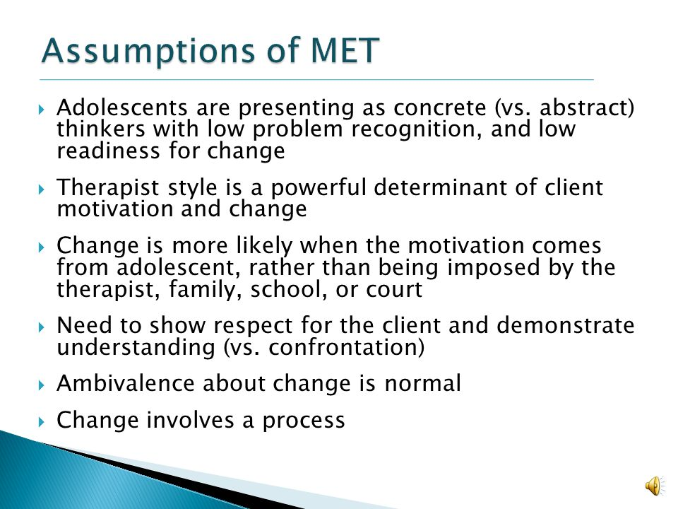 Assumptions of MET Adolescents are presenting as concrete (vs. abstract) thinkers with low problem recognition, and low readiness for change.