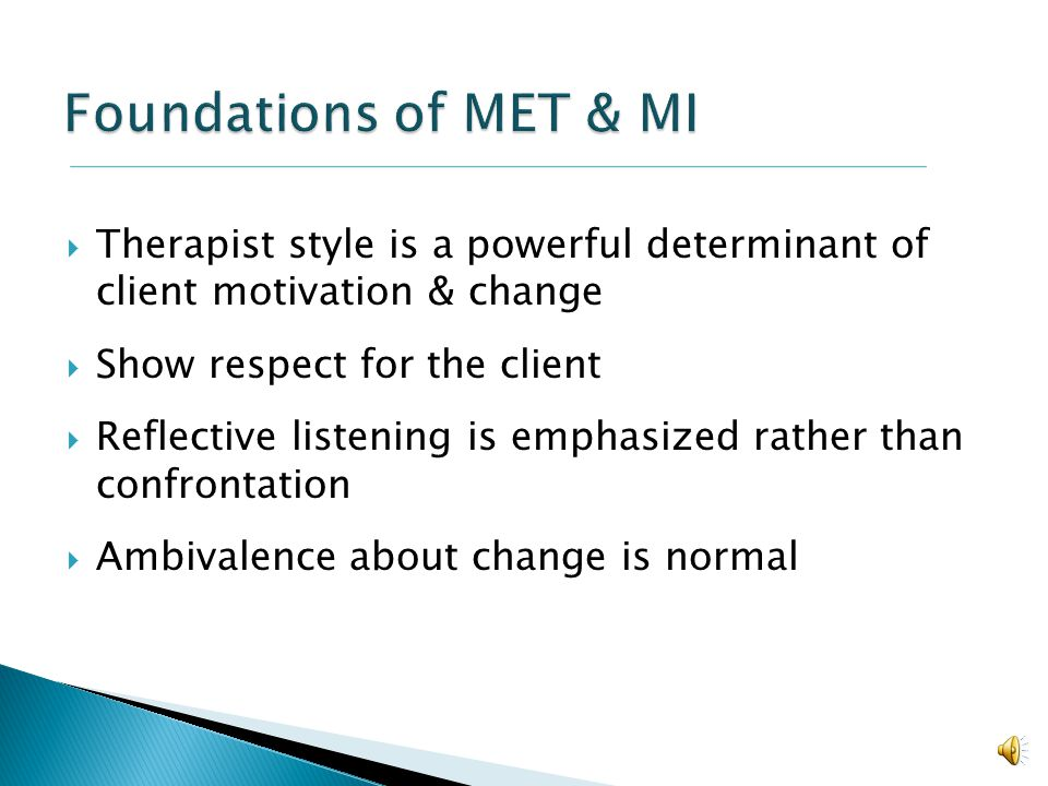 Foundations of MET & MI Therapist style is a powerful determinant of client motivation & change. Show respect for the client.