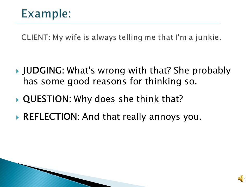 Example: CLIENT: My wife is always telling me that I m a junkie.