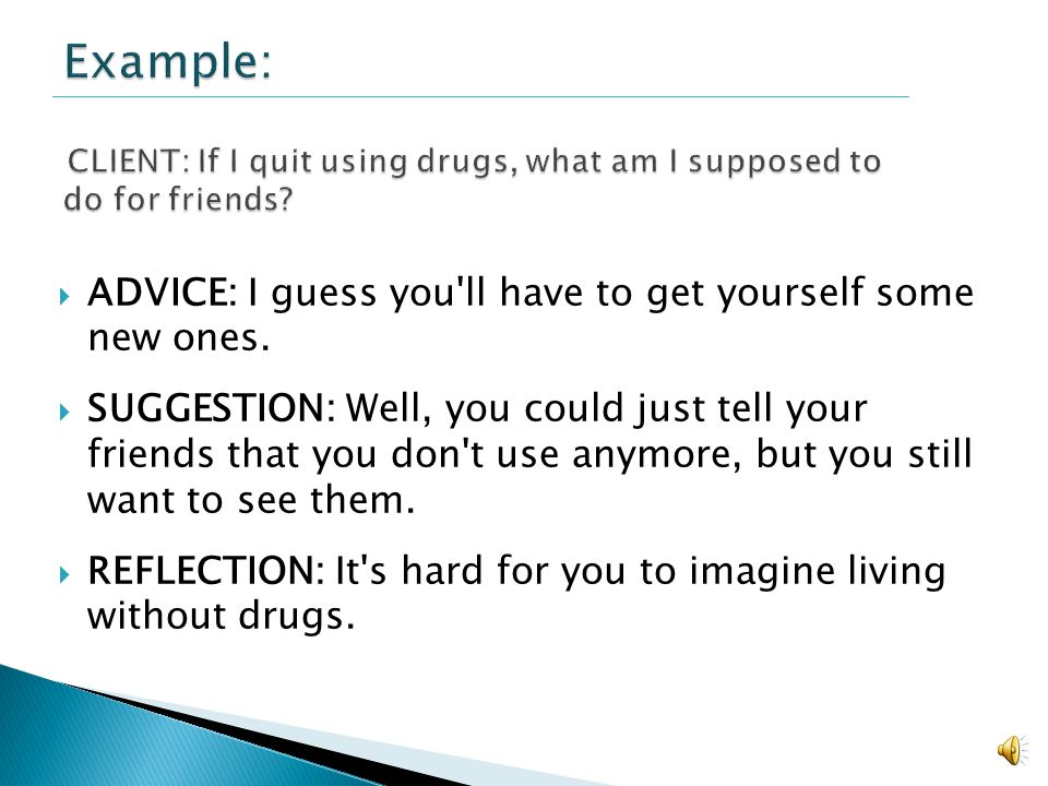 Example: CLIENT: If I quit using drugs, what am I supposed to