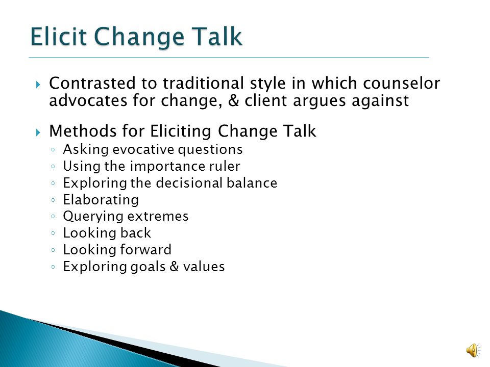 Elicit Change Talk Contrasted to traditional style in which counselor advocates for change, & client argues against.
