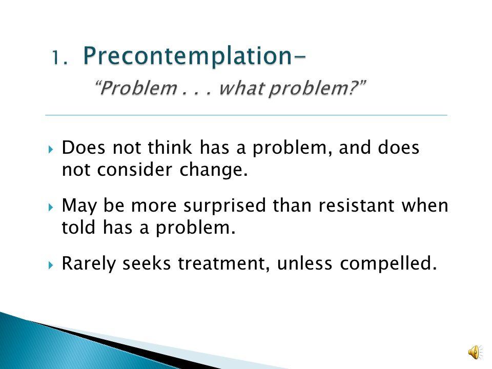 1. Precontemplation- Problem . . . what problem