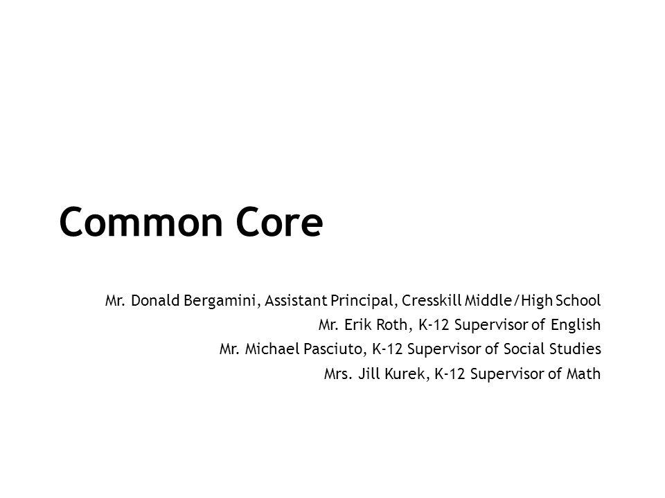 Common Core Mr. Donald Bergamini, Assistant Principal, Cresskill Middle/High School. Mr. Erik Roth, K-12 Supervisor of English.