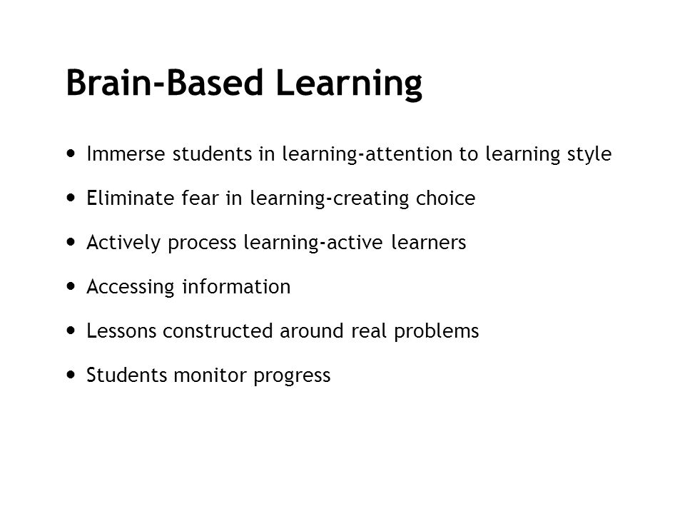 Brain-Based Learning Immerse students in learning-attention to learning style. Eliminate fear in learning-creating choice.