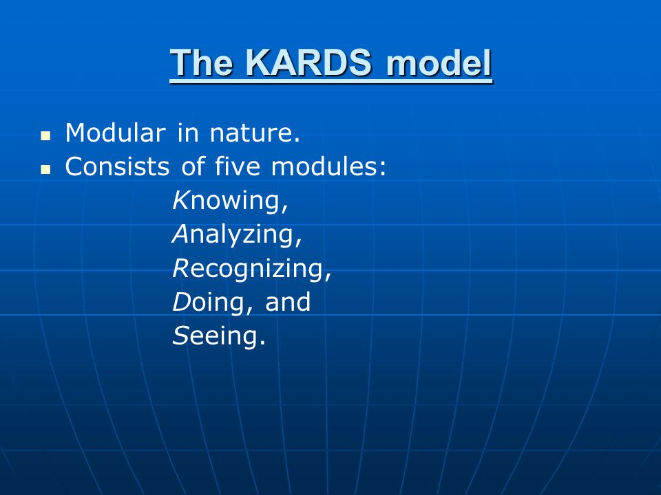 The KARDS model Modular in nature. Consists of five modules: Knowing,