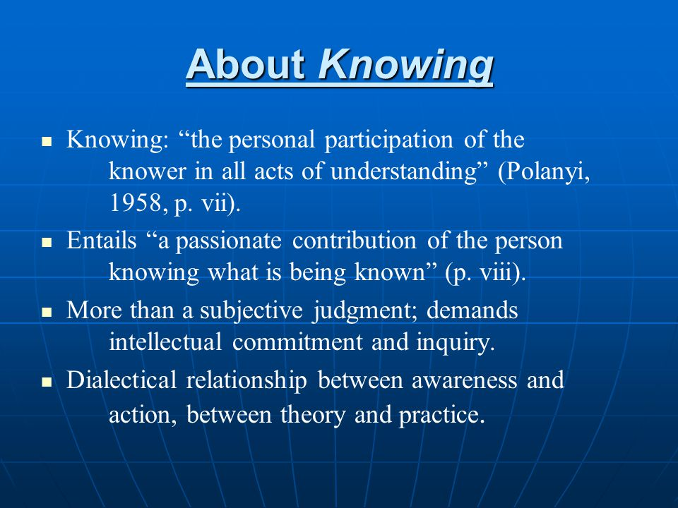 About Knowing Knowing: the personal participation of the knower in all acts of understanding (Polanyi, 1958, p. vii).