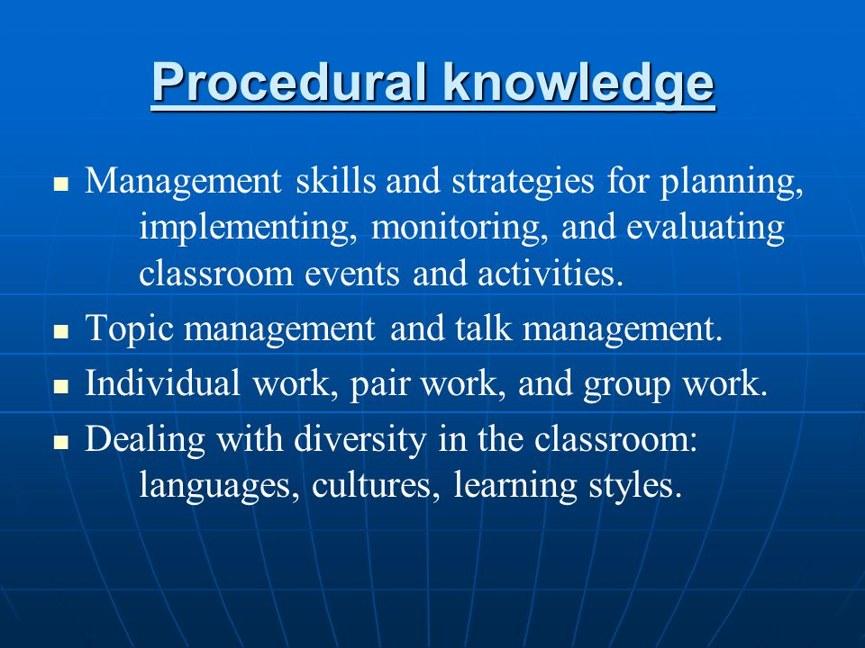 Procedural knowledge Management skills and strategies for planning, implementing, monitoring, and evaluating classroom events and activities.