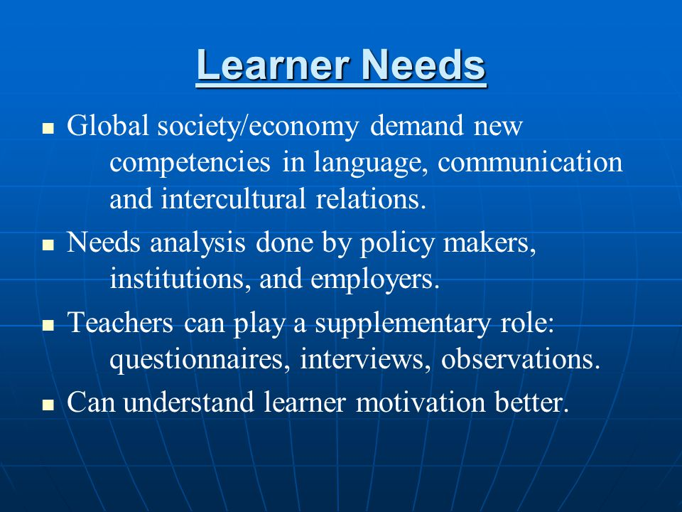 Learner Needs Global society/economy demand new competencies in language, communication and intercultural relations.