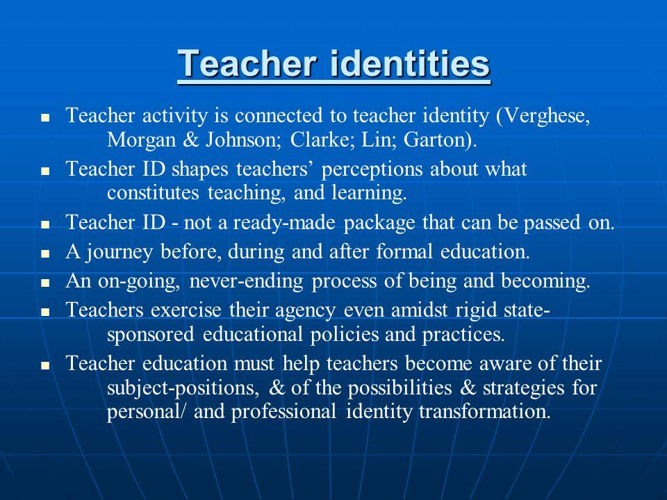 Teacher identities Teacher activity is connected to teacher identity (Verghese, Morgan & Johnson; Clarke; Lin; Garton).