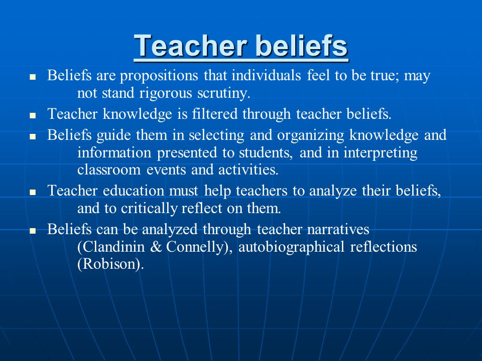 Teacher beliefs Beliefs are propositions that individuals feel to be true; may not stand rigorous scrutiny.