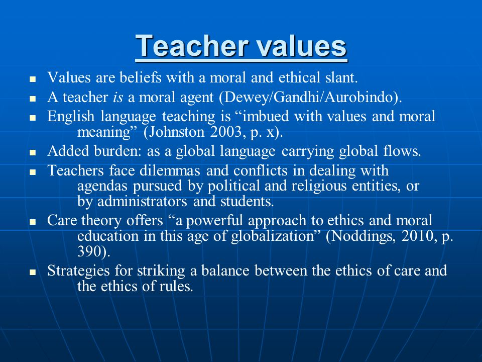 Teacher values Values are beliefs with a moral and ethical slant.