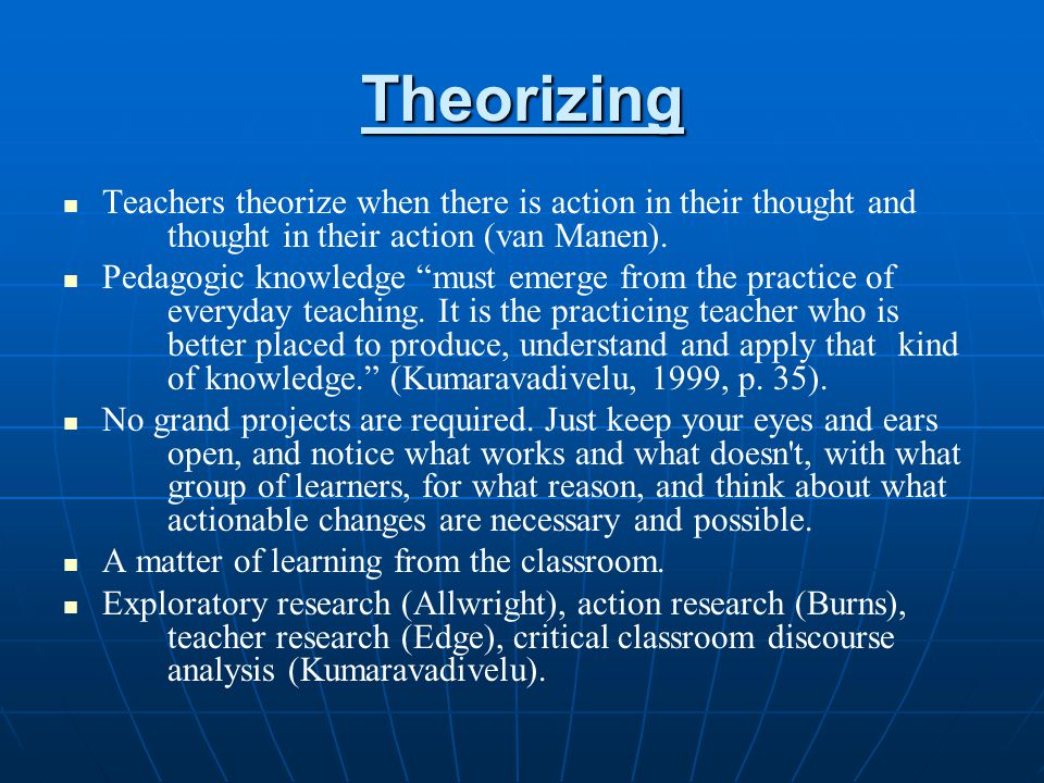 Theorizing Teachers theorize when there is action in their thought and thought in their action (van Manen).