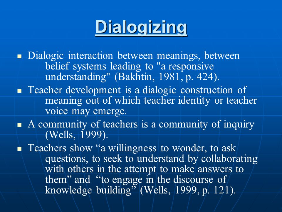 Dialogizing Dialogic interaction between meanings, between belief systems leading to a responsive understanding (Bakhtin, 1981, p. 424).