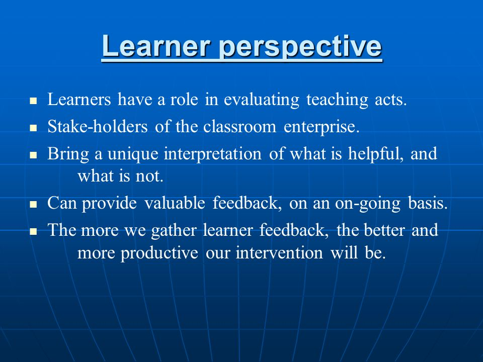 Learner perspective Learners have a role in evaluating teaching acts.