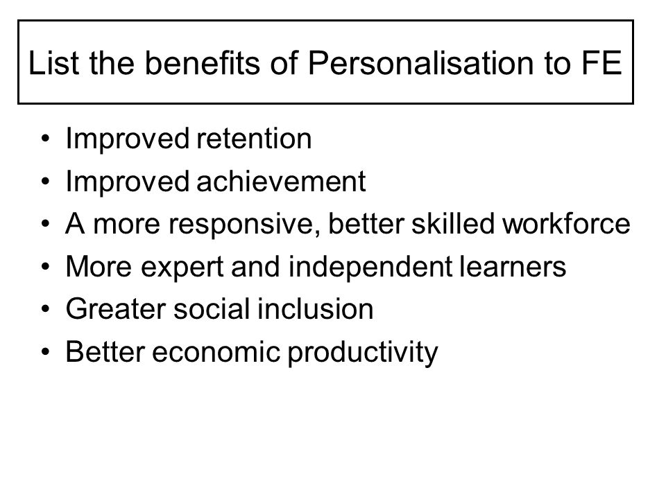 List the benefits of Personalisation to FE