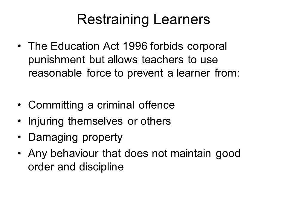 Restraining Learners The Education Act 1996 forbids corporal punishment but allows teachers to use reasonable force to prevent a learner from:
