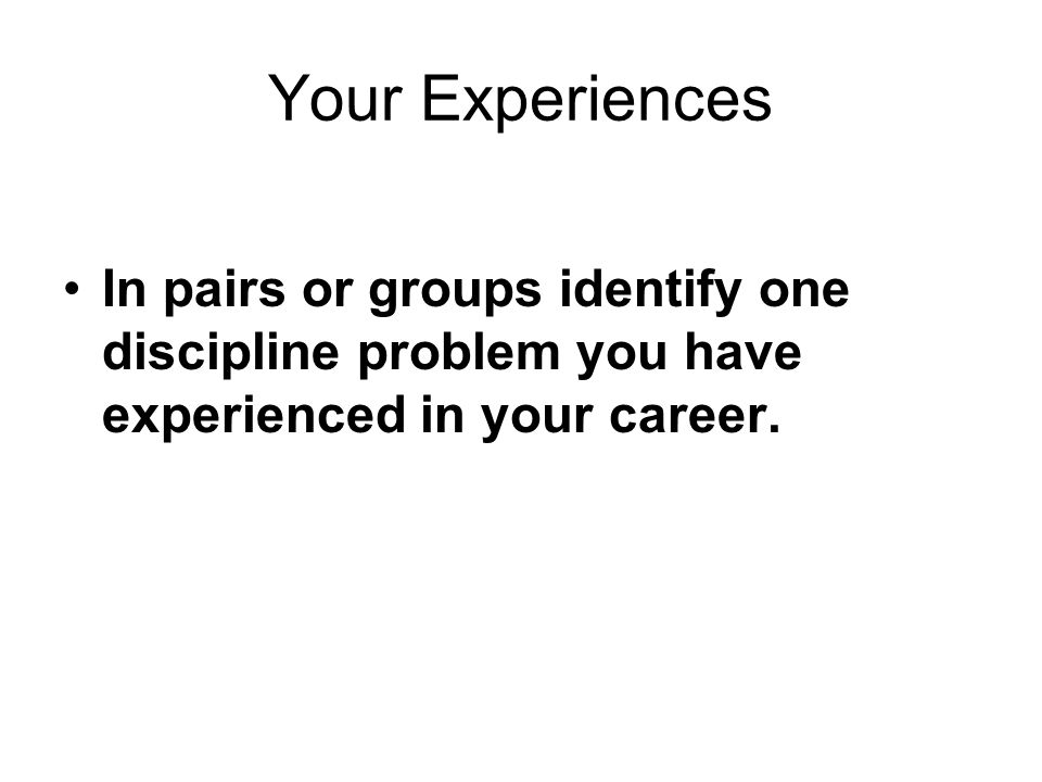 Your Experiences In pairs or groups identify one discipline problem you have experienced in your career.