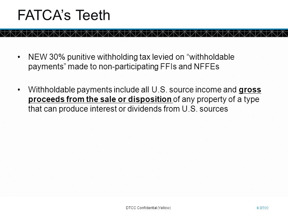 FATCA's Teeth NEW 30% punitive withholding tax levied on withholdable payments made to non-participating FFIs and NFFEs.