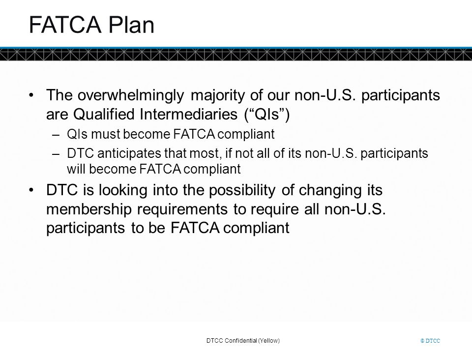 FATCA Plan The overwhelmingly majority of our non-U.S. participants are Qualified Intermediaries ( QIs )