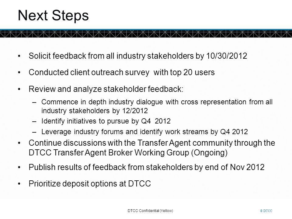 Next Steps Solicit feedback from all industry stakeholders by 10/30/2012. Conducted client outreach survey with top 20 users.