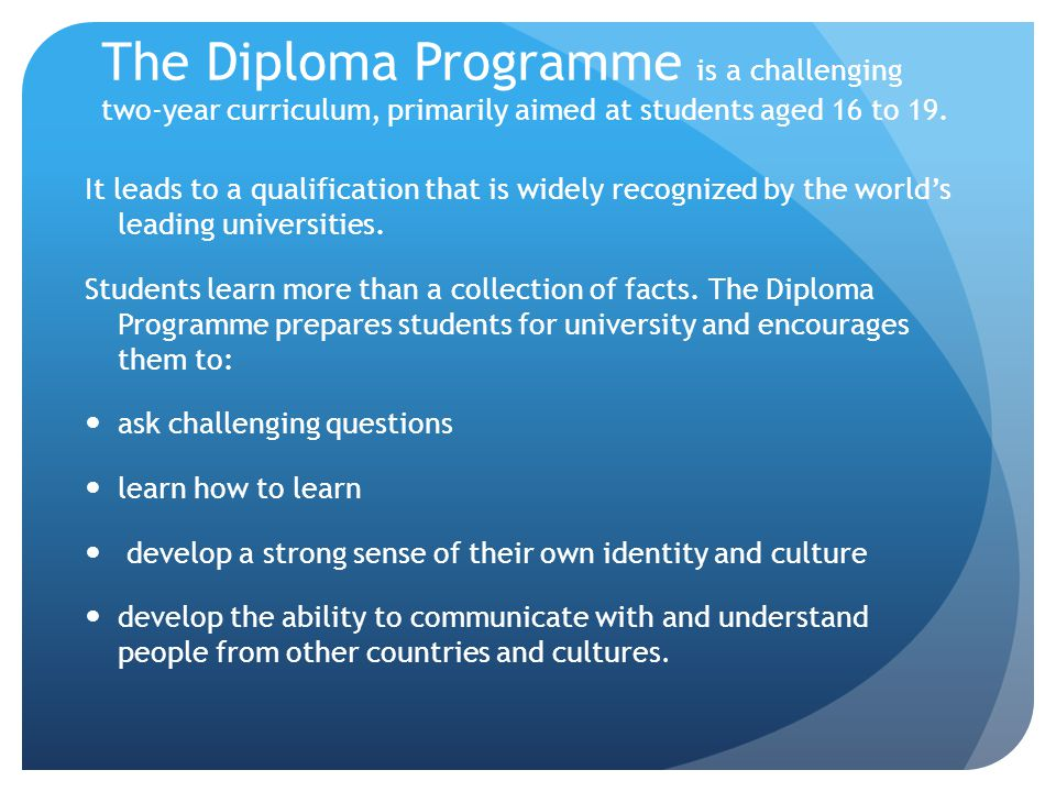 The Diploma Programme is a challenging two-year curriculum, primarily aimed at students aged 16 to 19.