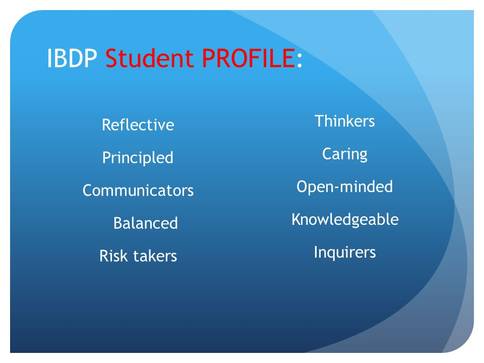 IBDP Student PROFILE: Thinkers Caring Open-minded Knowledgeable Inquirers Reflective Principled Communicators Balanced Risk takers