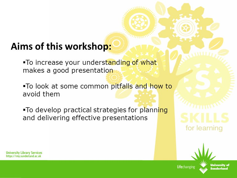 Aims of this workshop: To increase your understanding of what makes a good presentation. To look at some common pitfalls and how to avoid them.