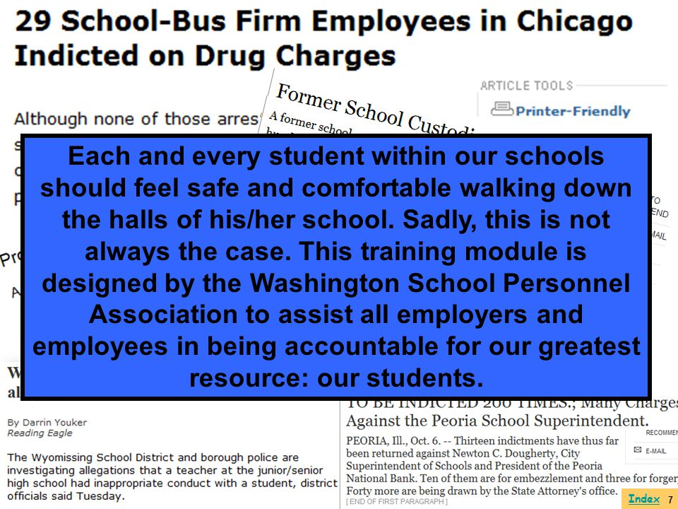 Each and every student within our schools should feel safe and comfortable walking down the halls of his/her school. Sadly, this is not always the case. This training module is designed by the Washington School Personnel Association to assist all employers and employees in being accountable for our greatest resource: our students.