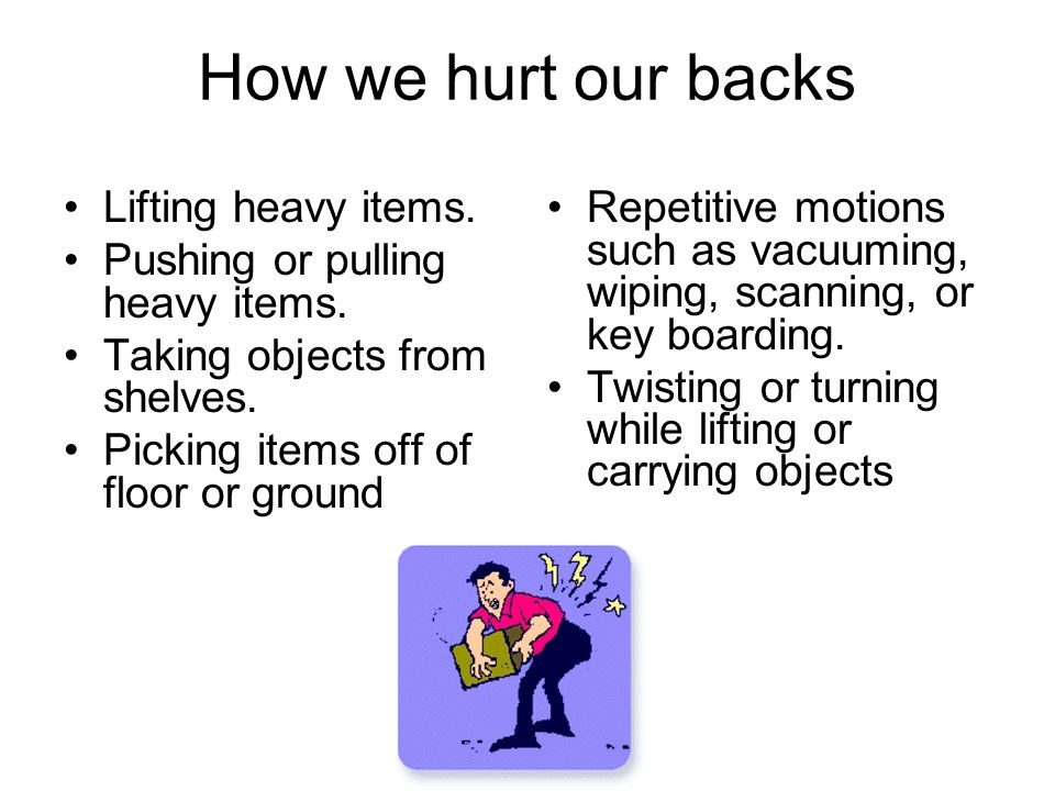 How we hurt our backs Lifting heavy items.