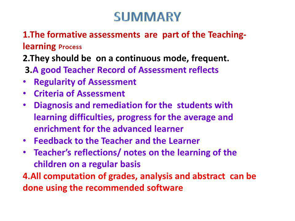 SUMMARY 1.The formative assessments are part of the Teaching-learning Process. 2.They should be on a continuous mode, frequent.