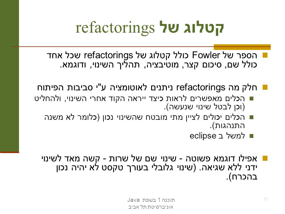 קטלוג של refactorings הספר של Fowler כולל קטלוג של refactorings שכל אחד כולל שם, סיכום קצר, מוטיבציה, תהליך השינוי, ודוגמא.