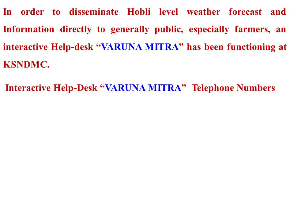 In order to disseminate Hobli level weather forecast and Information directly to generally public, especially farmers, an interactive Help-desk VARUNA MITRA has been functioning at KSNDMC.