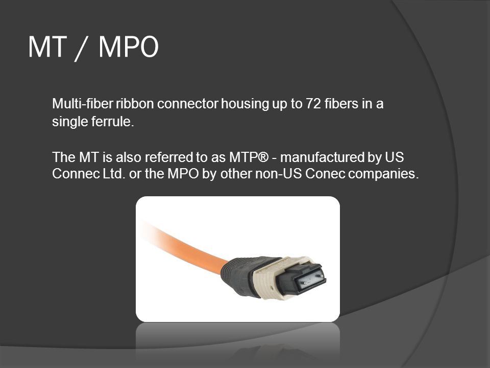MT / MPO Multi-fiber ribbon connector housing up to 72 fibers in a single ferrule.