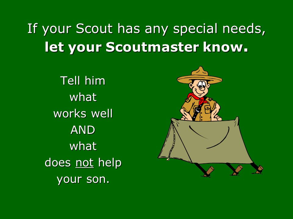 If your Scout has any special needs, let your Scoutmaster know.